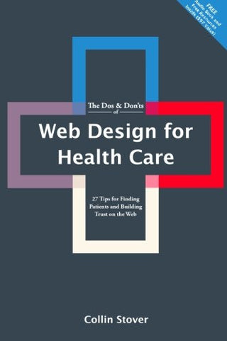 The Dos & Don'ts of Web Design for Health Care: 27 Tips for Finding Patients and Building Trust on the Web