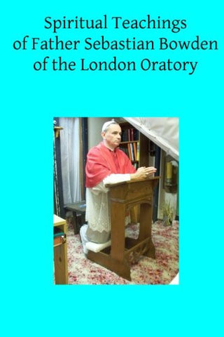 Spiritual Teachings of Father Sebastian Bowden of the London Oratory
