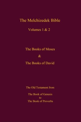 The Melchizedek Bible, Volumes 1& 2   The Books of Moses and David: The Book of Genesis to the Book of Proverbs (Volume 1)