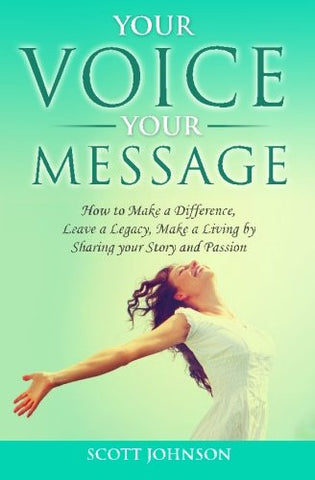 Your Voice Your Message: How to Make a Difference,  Leave a Legacy, Make a Living by  Sharing your Story and Passion