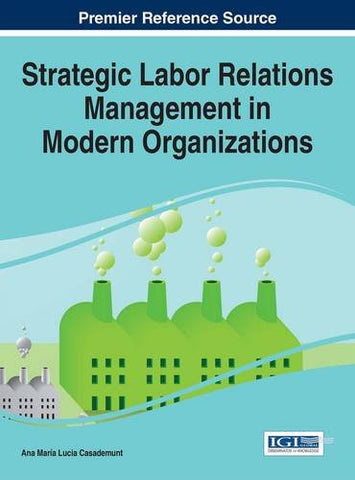 Strategic Labor Relations Management in Modern Organizations (Advances in Human Resources Management and Organizational Development)