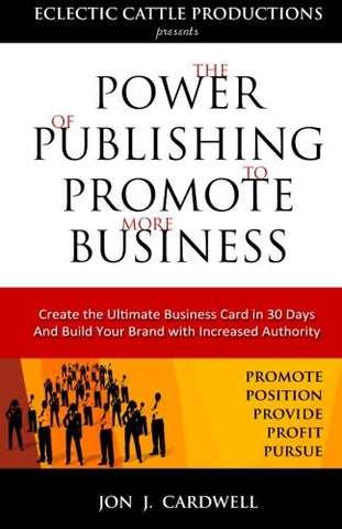 The Power of Publishing to Promote More Business: Create the Ultimate Business Card in 30 Days and Build Your Brand with Increased Authority