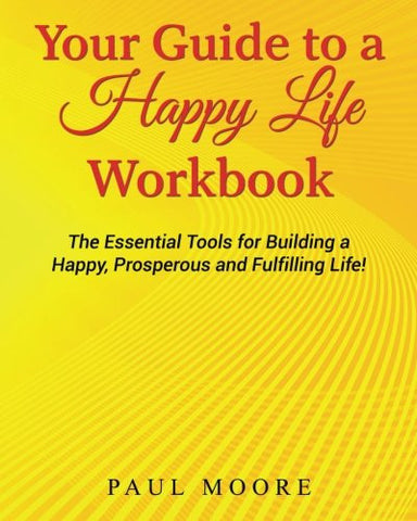 Your Guide to a Happy Life Workbook: The Essential Tools for Building a Happy, Prosperous and Fulfilling Life!