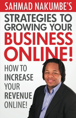 Sahmad Nakumbe's Strategies To Growing Your Business Online!: How To Increase Your Revenue Online