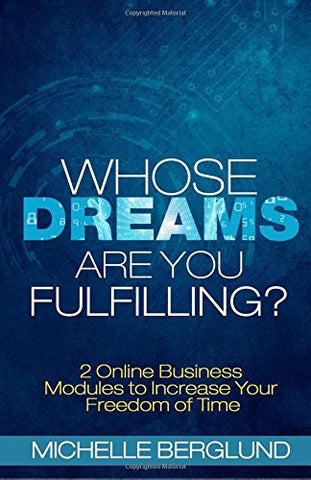 Whose Dreams Are You Fulfilling?: The Guide to Creating Income on the Internet and Living with Freedom of Time