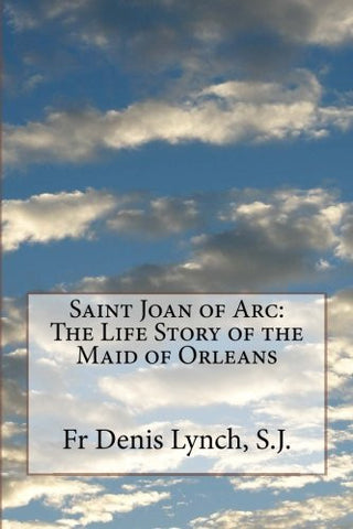 Saint Joan of Arc: The Life Story of the Maid of Orleans
