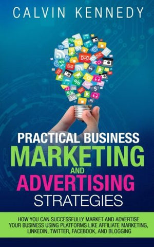 Practical Business Marketing and Advertising Strategies: How you can successfully market and advertise your business using platforms like affiliate ... ... LinkedIn, Twitter, Facebook, and blogging