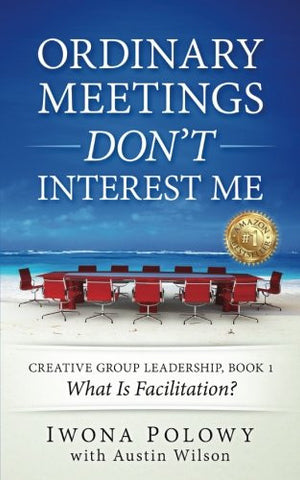 Ordinary Meetings DON'T Interest Me!: What Is Facilitation? (Creative Group Leadership Book) (Volume 1)