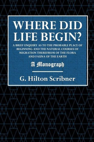 Where Did Life Begin?: A Brief Enquiry as to the Probable Place of Beginning and the Natural Courses of Migration Therefrom of the Flora and Fauna of the Earth - A Monograph