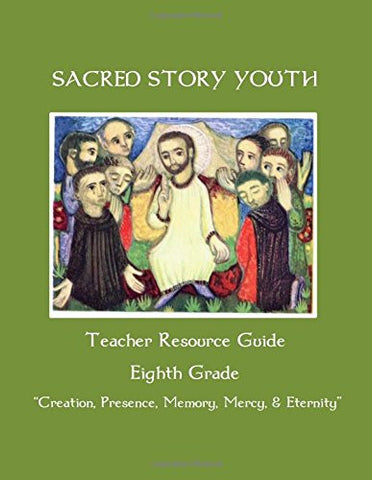 Sacred Story Youth Teacher Resource Guide Eighth Grade: Creation, Presence, Memory, Mercy & Eternity