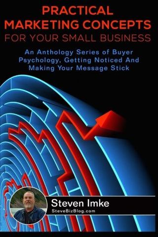Practical Marketing Concepts For Your Small Business: An Anthology Series of Buyer Psychology, Getting Noticed, and Making Your Business Stick