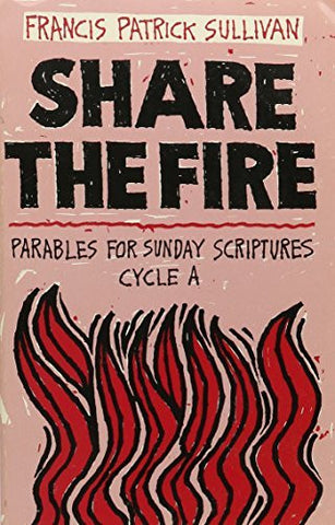 Share the Fire: Parables for Sunday Scriptures, Cycle A