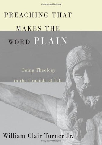 Preaching That Makes the Word Plain: Doing Theology in the Crucible of Life