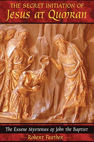 The Secret Initiation of Jesus at Qumran: The Essene Mysteries of John the Baptist