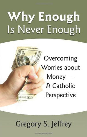 Why Enough Is Never Enough: Overcoming Worries About Money --A Catholic Perspective