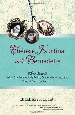 Therese, Faustina and Bernadette: Three Saints Who Challenged My Faith, Gave Me Hope, and Taught Me How to Love