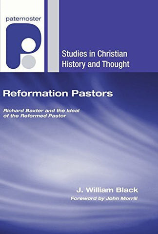 Reformation Pastors: Richard Baxter and the Ideal of the Reformed Pastor (Studies in Christian History and Thought)
