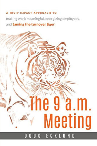 The 9 a.m. Meeting: A high-impact approach to making work meaningful, energizing employees, and taming the turnover tiger