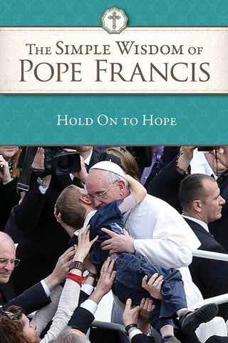 The Simple Wisdom of Pope Francis: Hold on to Hope, Vol 1