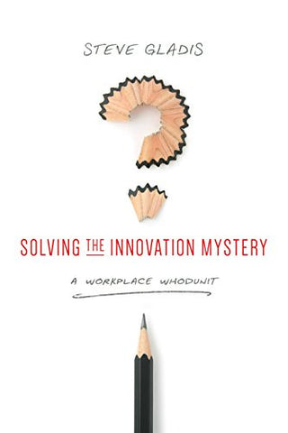 Solving the Innovation Mystery : A Workplace Whodunit