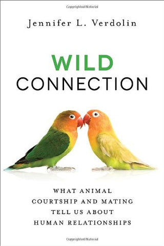 Wild Connection: What Animal Courtship and Mating Tell Us about Human Relationships