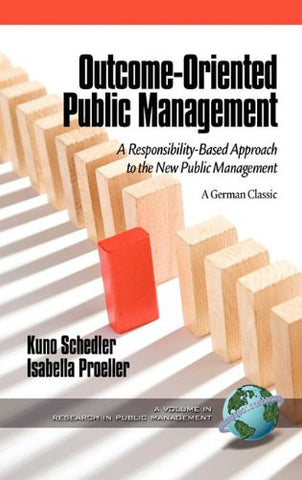 Outcome-Oriented Public Management: A Responsibility-Based Approach to the New Public Management (Hc) (Research in Public Management)