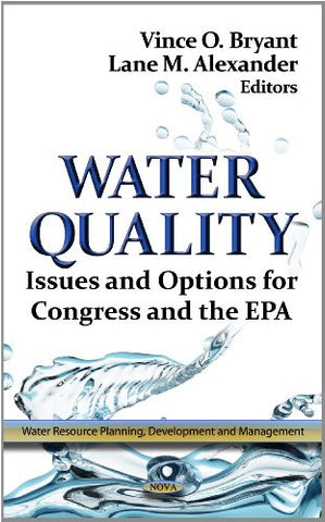 Water Quality: Issues & Options for Congress & the EPA. Edited by Vince O. Bryant, Lane M. Alexander (Water Resource Planning, Development and Management)