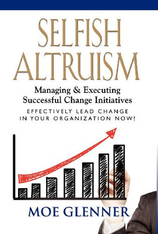 SELFISH ALTRUISM: Managing & Executing Successful Change Initiatives