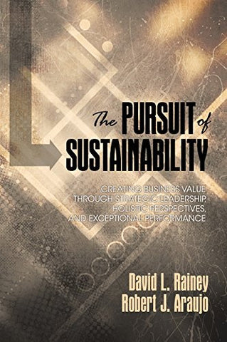 The Pursuit of Sustainability: Creating Business Value through Strategic Leadership, Holistic Perspectives, and Exceptional Performance (HC)