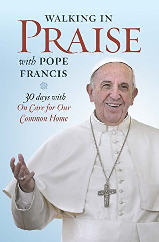 Walking in Praise with Pope Francis: 30 Days with Praise Be to You (Walking with)