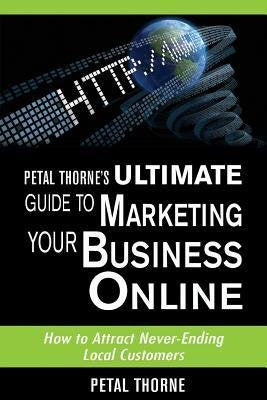 Petal Thorne's Ultimate Guide to Marketing Your Business Online: How to Attract Never-Ending Local Customers