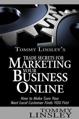 Tommy Linsley's Trade Secrets for Marketing Your Business Online: How to Make Sure Your Next Local Customer Finds You First