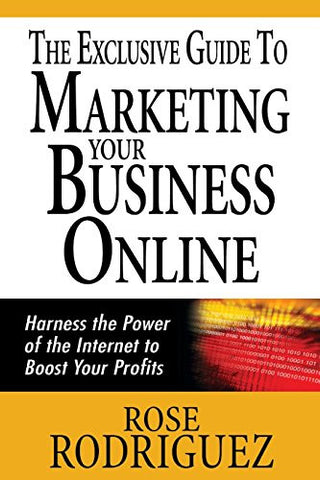 The Exclusive Guide to Marketing Your Business Online: Harness the Power of the Internet to Boost Your Profits