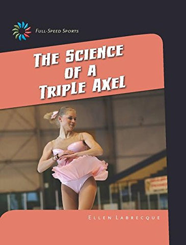 The Science of a Triple Axel (21st Century Skills Library: Full-Speed Sports)