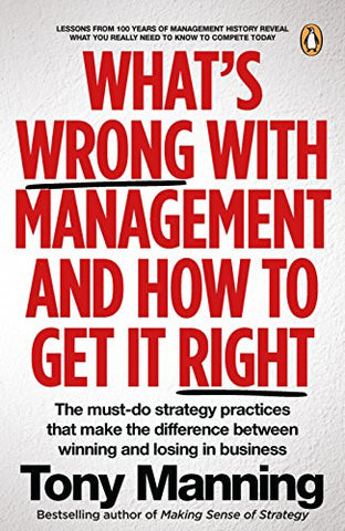 What's Wrong With Management and How to Get It Right.: The must-do strategy practices that make the difference between winning and losing in buisness