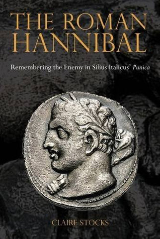 The Roman Hannibal: Remembering the Enemy in Silius Italicus' Punica