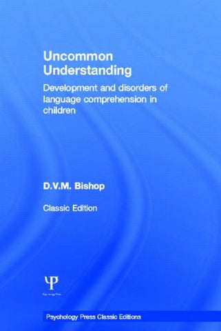 Uncommon Understanding (Classic Edition): Development and disorders of language comprehension in children (Psychology Press & Routledge Classic Editions)