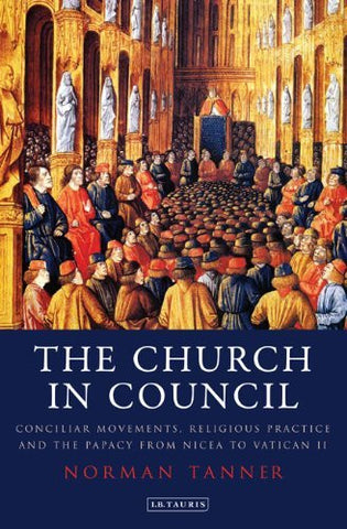 The Church in Council: Conciliar Movements, Religious Practice and the Papacy from Nicaea to Vatican II (International Library of Historical Studies)