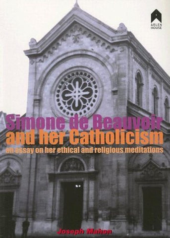 Simone de Beauvoir and Her Catholicism: An Essay on Her Ethical and Religious Meditations