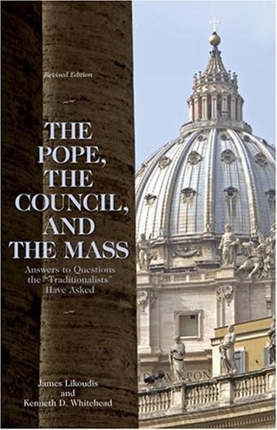 The Pope, the Council, and the Mass: Answers to Questions the Traditionalists Have Asked, Revised Edition