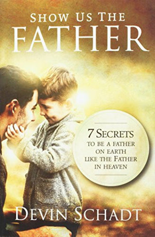 Show Us the Father: 7 Secrets to Be a Father on Earth Like the Father in Heaven