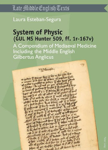 System of Physic (GUL MS Hunter 509, ff. 1r-167v): A Compendium of Mediaeval Medicine Including the Middle English Gilbertus Anglicus (Late Middle English Texts)