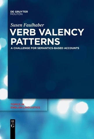 Verb Valency Patterns: A Challenge for Semantics-Based Accounts (Topics in English Linguistics)