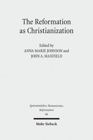 The Reformation as Christianization: Essays on Scott Hendrix's Christianization Thesis (Spatmittelalter, Humanismus, Reformation)