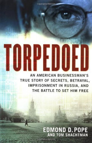 Torpedoed: An American Businessman's True Story of Secrets, Betrayal, Imprisonment in Russia, and the Battle to