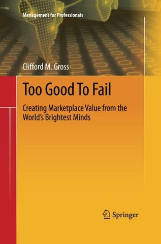 Too Good To Fail: Creating Marketplace Value from the World's Brightest Minds (Management for Professionals)