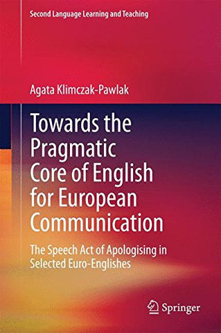 Towards the Pragmatic Core of English for European Communication: The Speech Act of Apologising in Selected Euro-Englishes (Second Language Learning and Teaching)