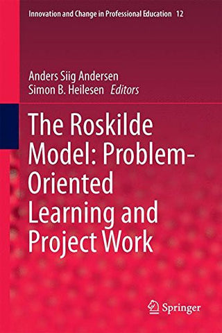 The Roskilde Model: Problem-Oriented Learning and Project Work (Innovation and Change in Professional Education)
