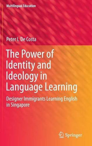 The Power of Identity and Ideology in Language Learning: Designer Immigrants Learning English in Singapore (Multilingual Education)