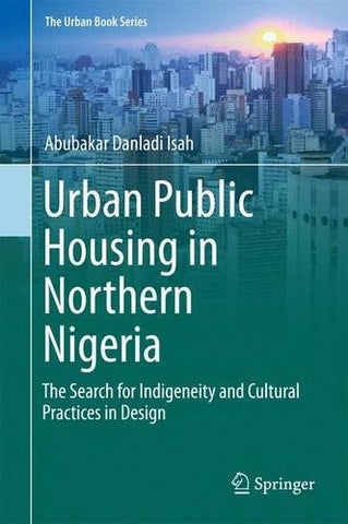 Urban Public Housing in Northern Nigeria: The Search for Indigeneity and Cultural Practices in Design (The Urban Book Series)
